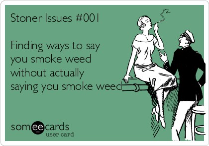 Stoner Issues #001  Finding ways to say you smoke weed without actually saying you smoke weed