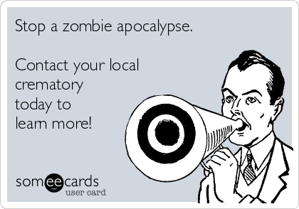 Stop a zombie apocalypse.  Contact your local crematory today to learn more!