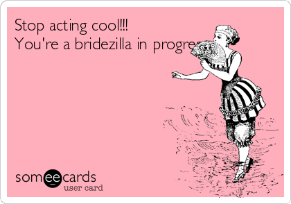 Stop acting cool!!! You're a bridezilla in progress