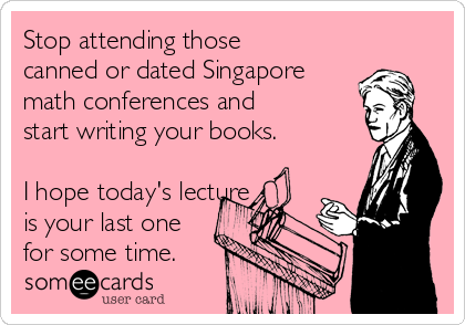 Stop attending those canned or dated Singapore math conferences and start writing your books.  I hope today's lecture  is your last one for some time.