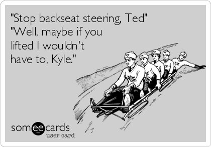 """Stop backseat steering, Ted"" ""Well, maybe if you lifted I wouldn't have to, Kyle."""