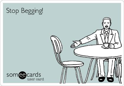 Stop Begging!