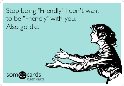 "Stop being ""Friendly"" I don't want to be ""Friendly"" with you. Also go die."