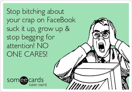 Stop bitching about your crap on FaceBook suck it up, grow up & stop begging for attention! NO ONE CARES!