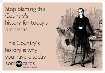 Stop blaming this Country's history for today's problems.  This Country's history is why you have a today.