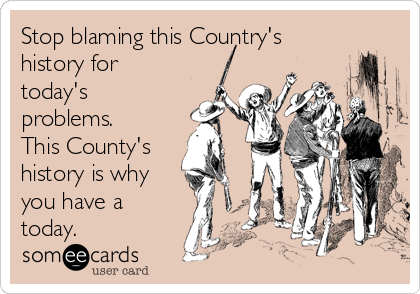 Stop blaming this Country's history for today's problems. This County's history is why you have a today.
