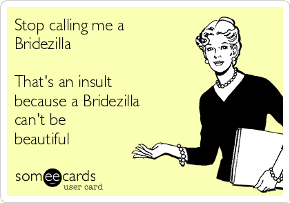 Stop calling me a Bridezilla  That's an insult because a Bridezilla can't be beautiful