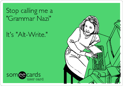 "Stop calling me a ""Grammar Nazi""  It's ""Alt-Write."""