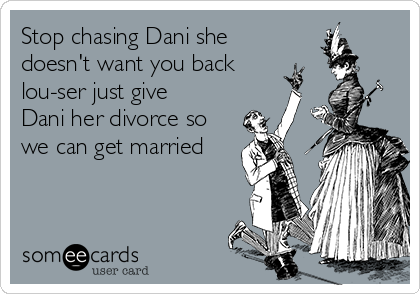 Stop chasing Dani she doesn't want you back lou-ser just give Dani her divorce so we can get married