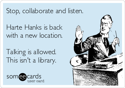 Stop, collaborate and listen.  Harte Hanks is back with a new location.  Talking is allowed. This isn't a library.