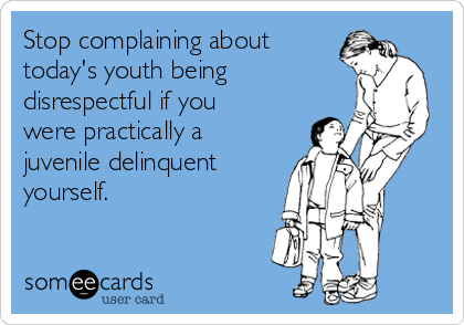 Stop complaining about today's youth being  disrespectful if you were practically a juvenile delinquent yourself.