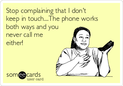 Stop complaining that I don't keep in touch....The phone works both ways and you never call me either!