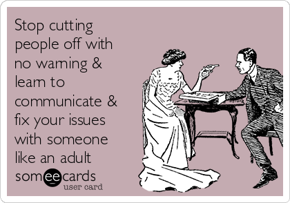 Stop cutting people off with no warning & learn to  communicate & fix your issues with someone like an adult