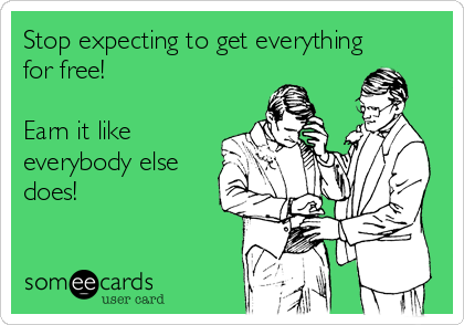 Stop expecting to get everything  for free!  Earn it like everybody else does!