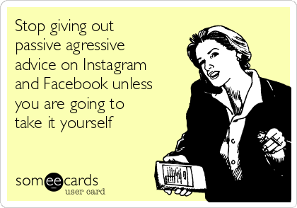 Stop giving out passive agressive advice on Instagram and Facebook unless you are going to take it yourself