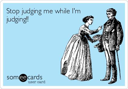 Stop judging me while I'm judging!!