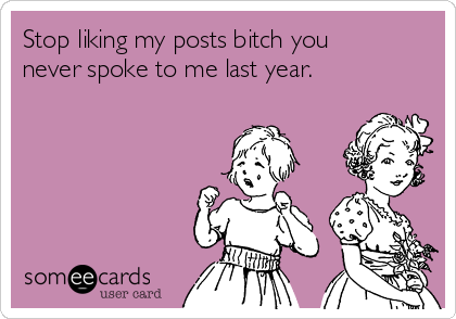 Stop liking my posts bitch you never spoke to me last year.