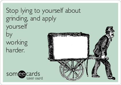 Stop lying to yourself about grinding, and apply yourself by working harder.