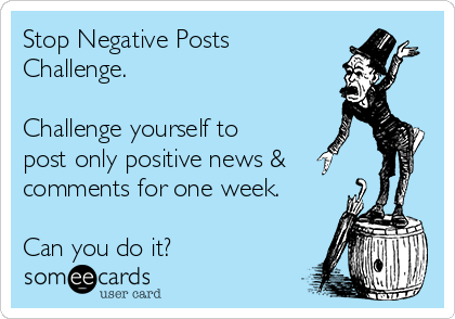Stop Negative Posts Challenge.  Challenge yourself to post only positive news & comments for one week.  Can you do it?
