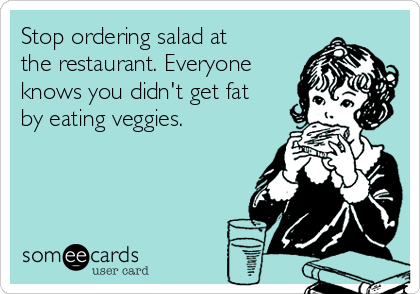 Stop ordering salad at the restaurant. Everyone knows you didn't get fat by eating veggies.
