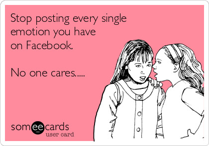 Stop posting every single emotion you have on Facebook.  No one cares.....