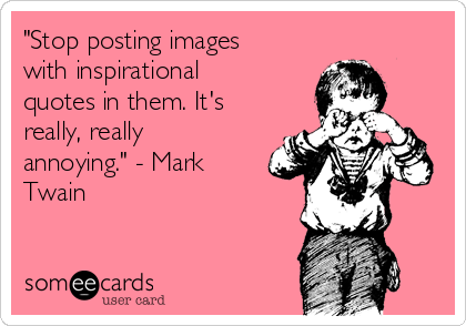 """""""Stop posting images with inspirational quotes in them. It's really, really annoying."""" - Mark Twain"""