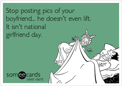 Stop posting pics of your boyfriend... he doesn't even lift.  It isn't national girlfriend day.