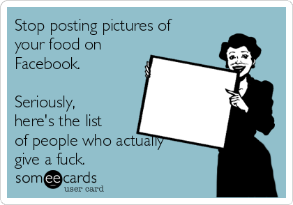 Stop posting pictures of your food on Facebook.   Seriously, here's the list of people who actually give a fuck.
