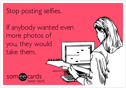 Stop posting selfies.   If anybody wanted even more photos of you, they would take them.