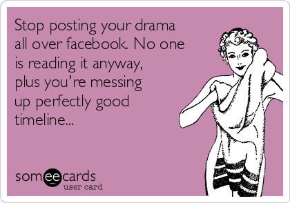 Stop posting your drama all over facebook. No one is reading it anyway, plus you're messing up perfectly good timeline...