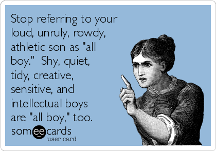 """Stop referring to your loud, unruly, rowdy, athletic son as """"all boy.""""  Shy, quiet, tidy, creative, sensitive, and intellectual boys are """"all boy,"""" too."""