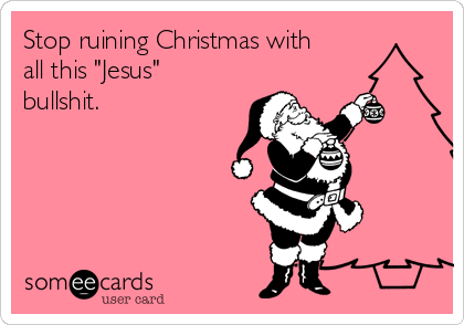 "Stop ruining Christmas with all this ""Jesus"" bullshit."