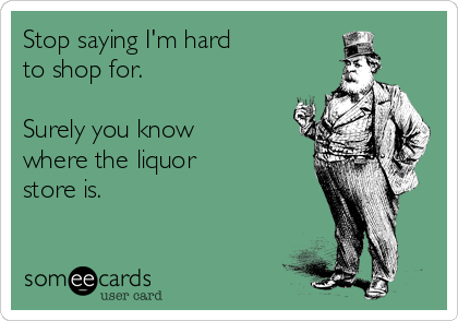 Stop saying I'm hard to shop for.  Surely you know where the liquor  store is.