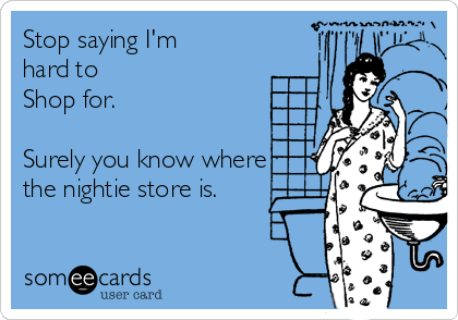 Stop saying I'm hard to  Shop for.  Surely you know where the nightie store is.