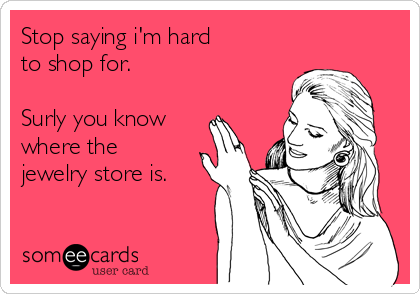 Stop saying i'm hard to shop for.  Surly you know where the jewelry store is.