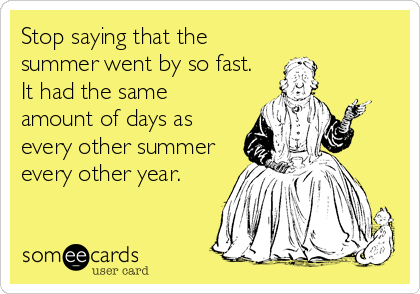 Stop saying that the summer went by so fast. It had the same amount of days as every other summer every other year.