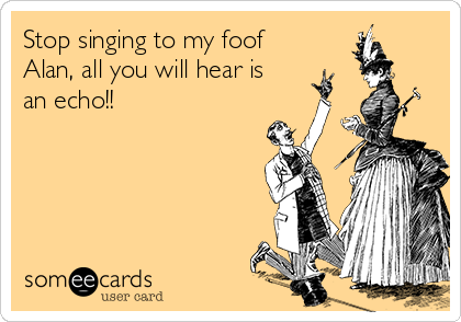 Stop singing to my foof Alan, all you will hear is an echo!!