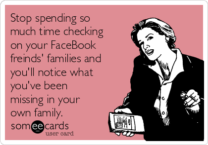 Stop spending so much time checking on your FaceBook freinds' families and you'll notice what you've been missing in your own family.