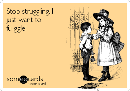 Stop struggling..I just want to fu-ggle!