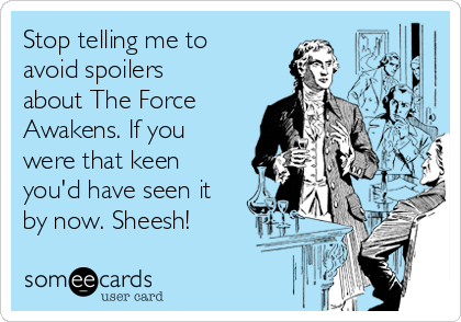 Stop telling me to avoid spoilers about The Force Awakens. If you were that keen you'd have seen it by now. Sheesh!