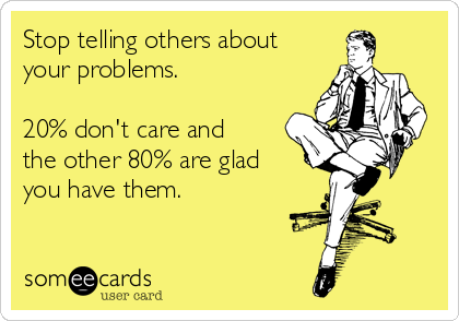 Stop telling others about your problems.   20% don't care and the other 80% are glad you have them.