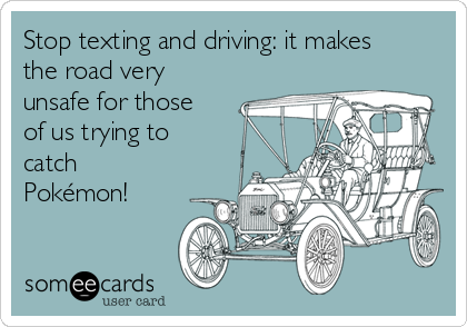 Stop texting and driving: it makes the road very unsafe for those of us trying to catch Pokémon!