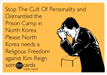Stop The Cult Of Personality and Dismantled the Prison Camp in North Korea Please North Korea needs a Religious Freedom against Kim Reign