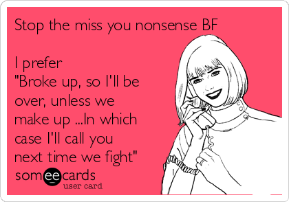 """Stop the miss you nonsense BF   I prefer """"Broke up, so I'll be over, unless we make up ...In which case I'll call you next time we fight"""""""