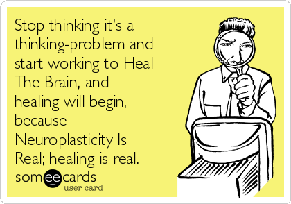 Stop thinking it's a thinking-problem and start working to Heal The Brain, and healing will begin, because Neuroplasticity Is Real; healing is real.