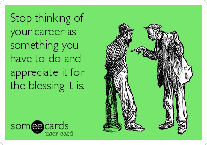 Stop thinking of your career as something you have to do and  appreciate it for the blessing it is.