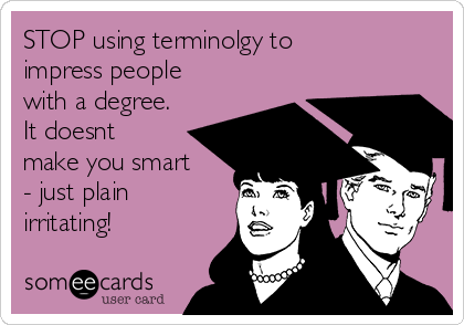 STOP using terminolgy to impress people with a degree. It doesnt make you smart - just plain irritating!