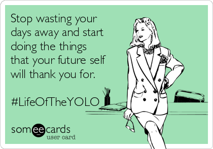 Stop wasting your days away and start doing the things that your future self will thank you for.  #LifeOfTheYOLO