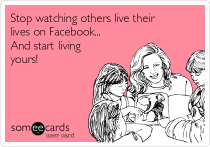 Stop watching others live their lives on Facebook...  And start living yours!