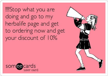 !!!!Stop what you are doing and go to my herbalife page and get to ordering now and get your discount of 10%